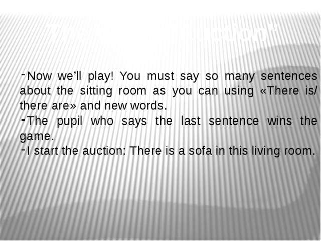 Now we'll play! You must say so many sentences about the sitting room as you...