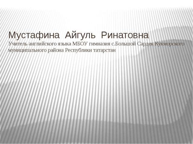 Мустафина Айгуль Ринатовна Учитель английского языка МБОУ гимназия с.Большой...