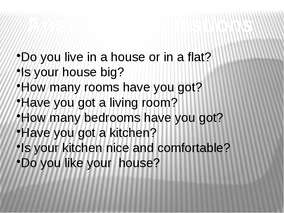 Answer the questions Do you live in a house or in a flat? Is your house big?...
