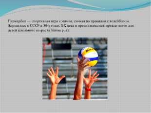 Пионербол — спортивная игра с мячом, схожая по правилам с волейболом. Зародил