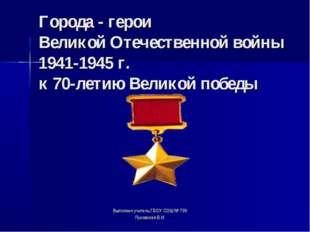 Города - герои Великой Отечественной войны 1941-1945 г. к 70-летию Великой п