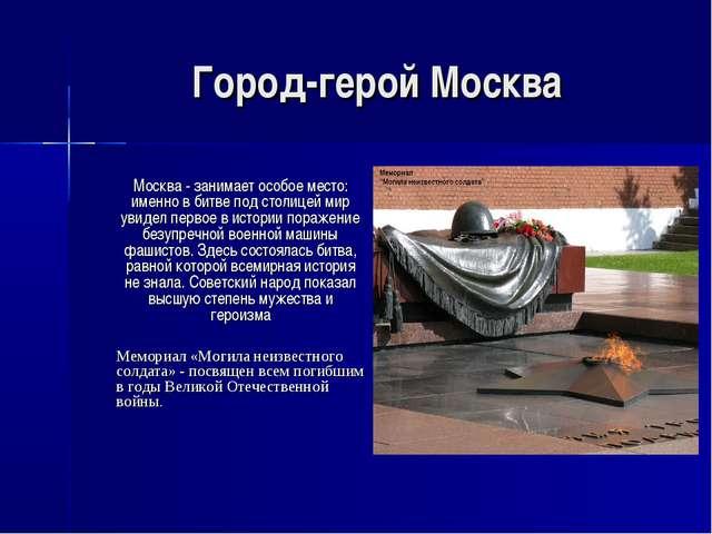 Город-герой Москва Москва - занимает особое место: именно в битве под столиц...