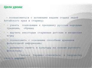 Цели урока: - познакомиться с активными видами отдыха людей Алтайского края в