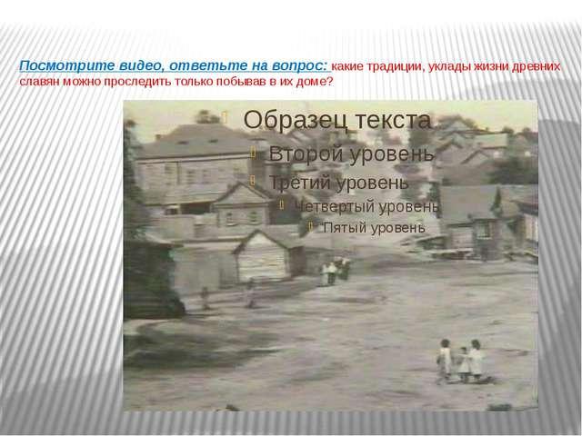 Посмотрите видео, ответьте на вопрос: какие традиции, уклады жизни древних сл...