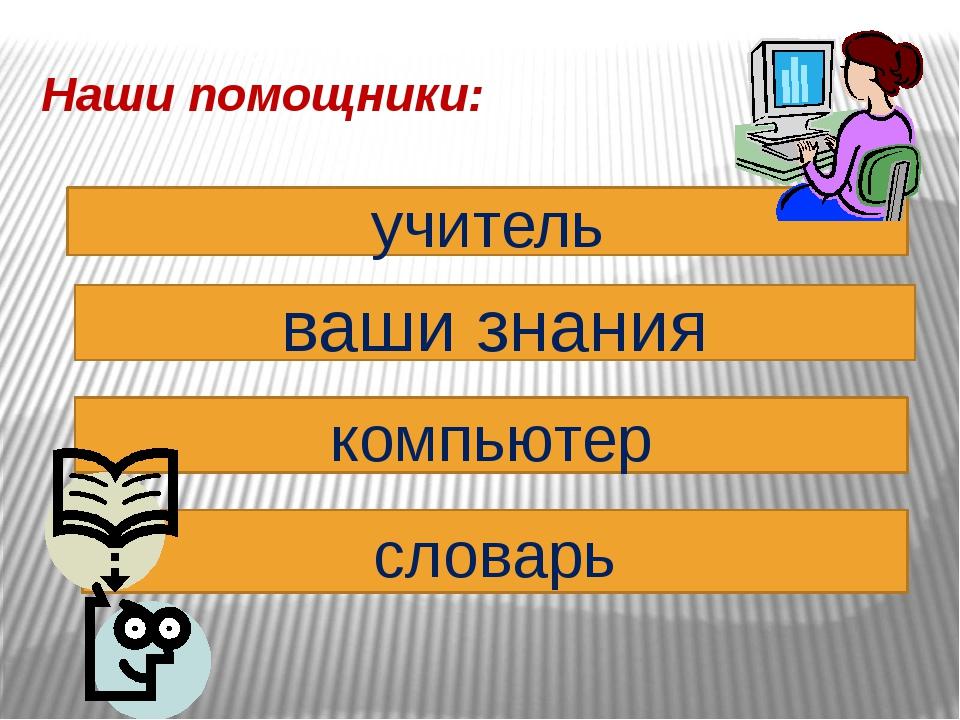 Наши помощники: учитель ваши знания компьютер словарь