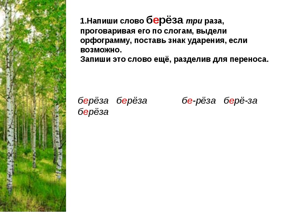 1.Напиши слово берёза три раза, проговаривая его по слогам, выдели орфограмму...