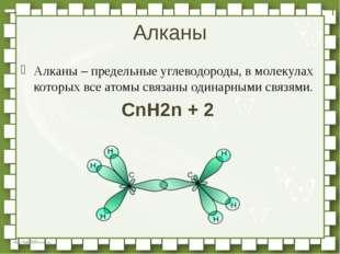 Алканы – предельные углеводороды, в молекулах которых все атомы связаны одина