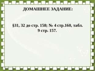 ДОМАШНЕЕ ЗАДАНИЕ: §31, 32 до стр. 158; № 4 стр.160, табл. 9 стр. 157. http://