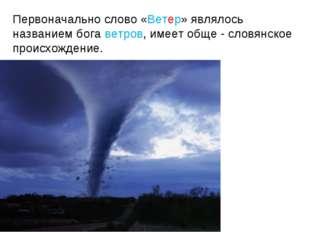 Первоначально слово «Ветер» являлось названием бога ветров, имеет обще - слов