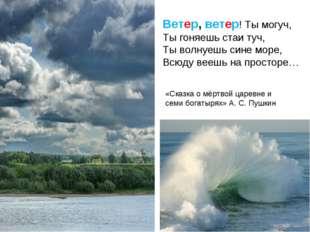 Ветер, ветер! Ты могуч, Ты гоняешь стаи туч, Ты волнуешь сине море, Всюду вее