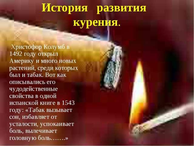 История развития курения.  Христофор Колумб в 1492 году открыл Америку и мно...