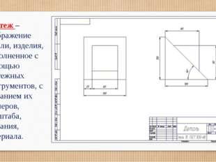 Чертеж –изображение детали, изделия, выполненное с помощью чертежных инструме