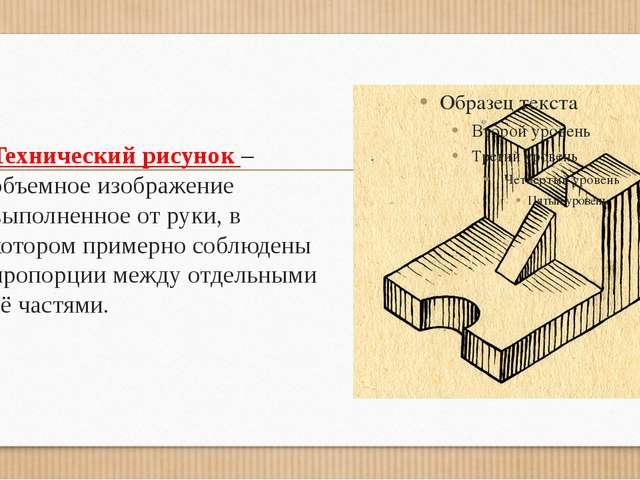 Технический рисунок –объемное изображение выполненное от руки, в котором прим...