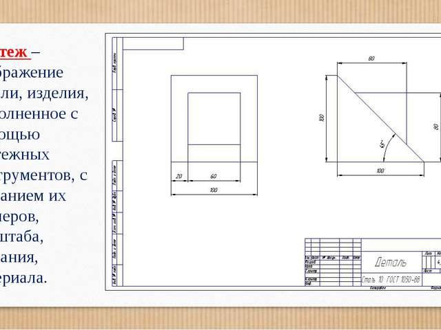 Чертеж –изображение детали, изделия, выполненное с помощью чертежных инструме...