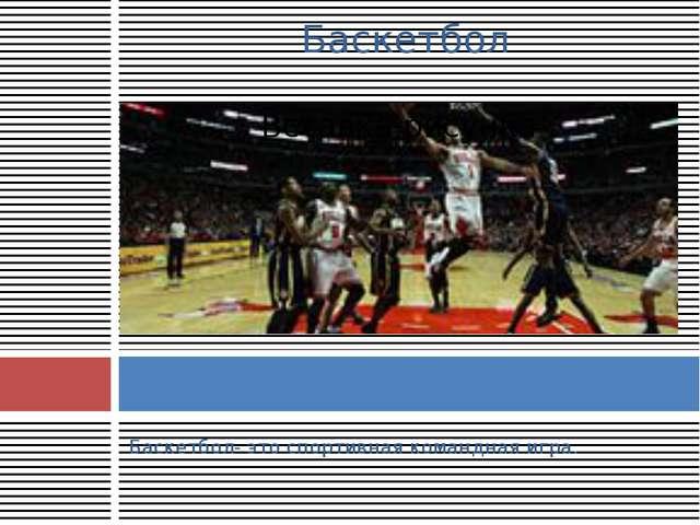 Баскетбол- это спортивная командная игра. Баскетбол