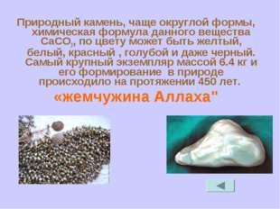 Природный камень, чаще округлой формы, химическая формула данного вещества Са