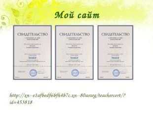 Мой сайт http://xn--e1afbedf6bfh4b7c.xn--80aswg/teachercert/?id=453818
