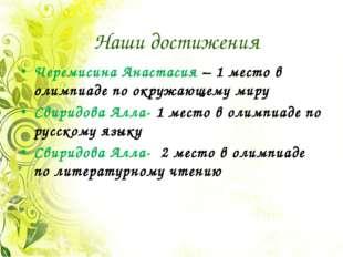Наши достижения Черемисина Анастасия – 1 место в олимпиаде по окружающему мир