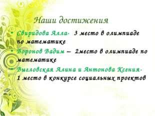 Наши достижения Свиридова Алла- 3 место в олимпиаде по математике Воронов Вад
