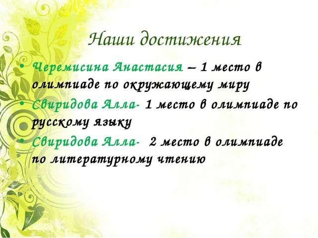 Наши достижения Черемисина Анастасия – 1 место в олимпиаде по окружающему мир...