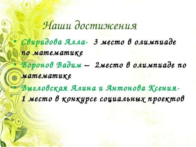 Наши достижения Свиридова Алла- 3 место в олимпиаде по математике Воронов Вад...