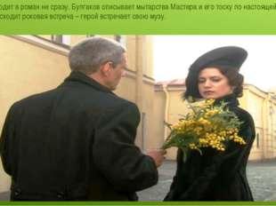 Маргарита входит в роман не сразу. Булгаков описывает мытарства Мастера и его