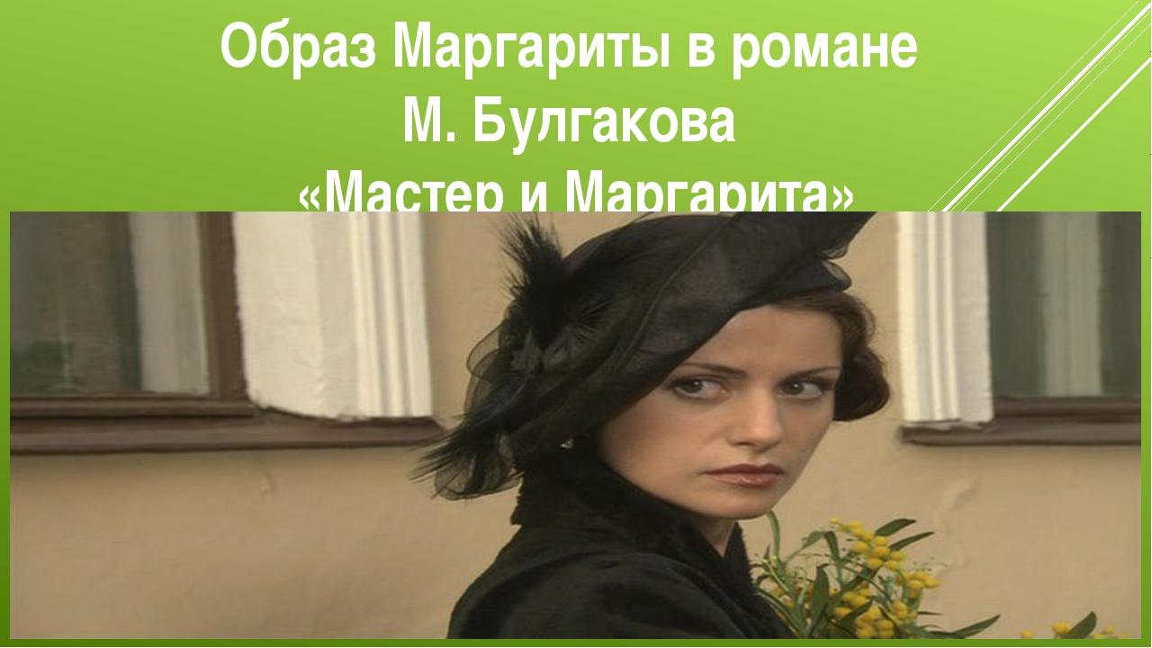 Образ Маргариты в романе М. Булгакова «Мастер и Маргарита»