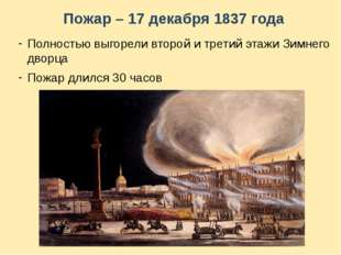 Пожар – 17 декабря 1837 года Полностью выгорели второй и третий этажи Зимнего