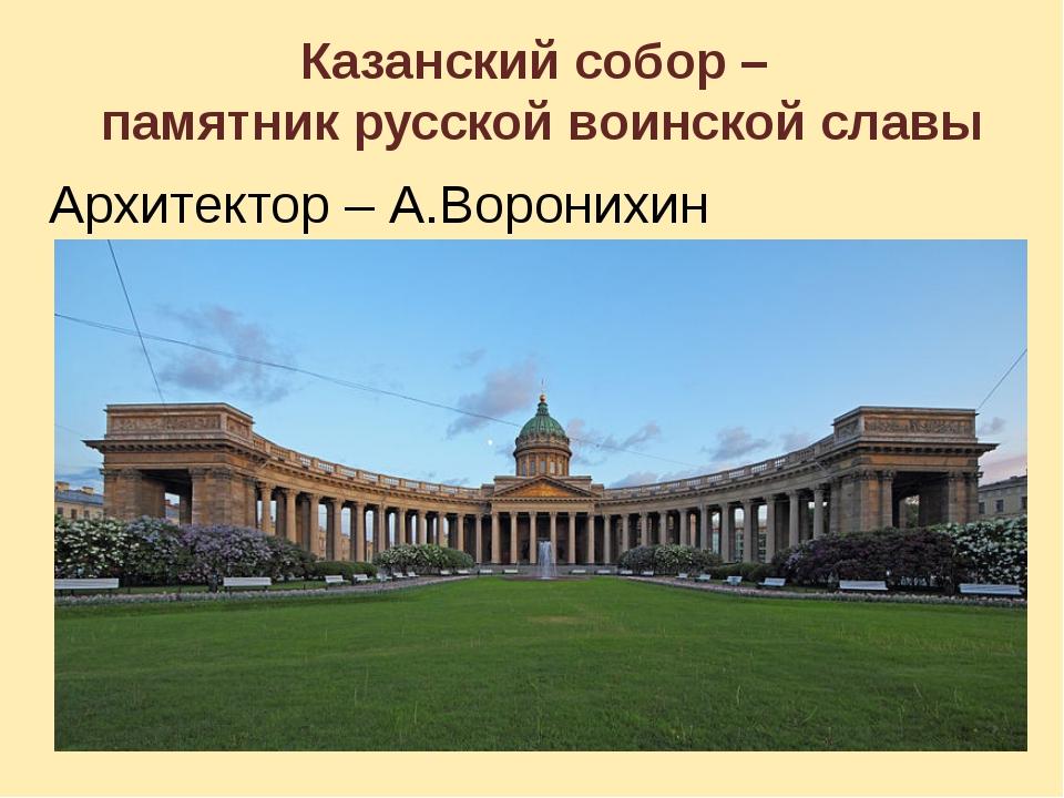 Казанский собор – памятник русской воинской славы Архитектор – А.Воронихин