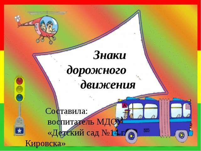Знаки дорожного движения Составила: воспитатель МДОУ «Детский сад №14 г. Кир...