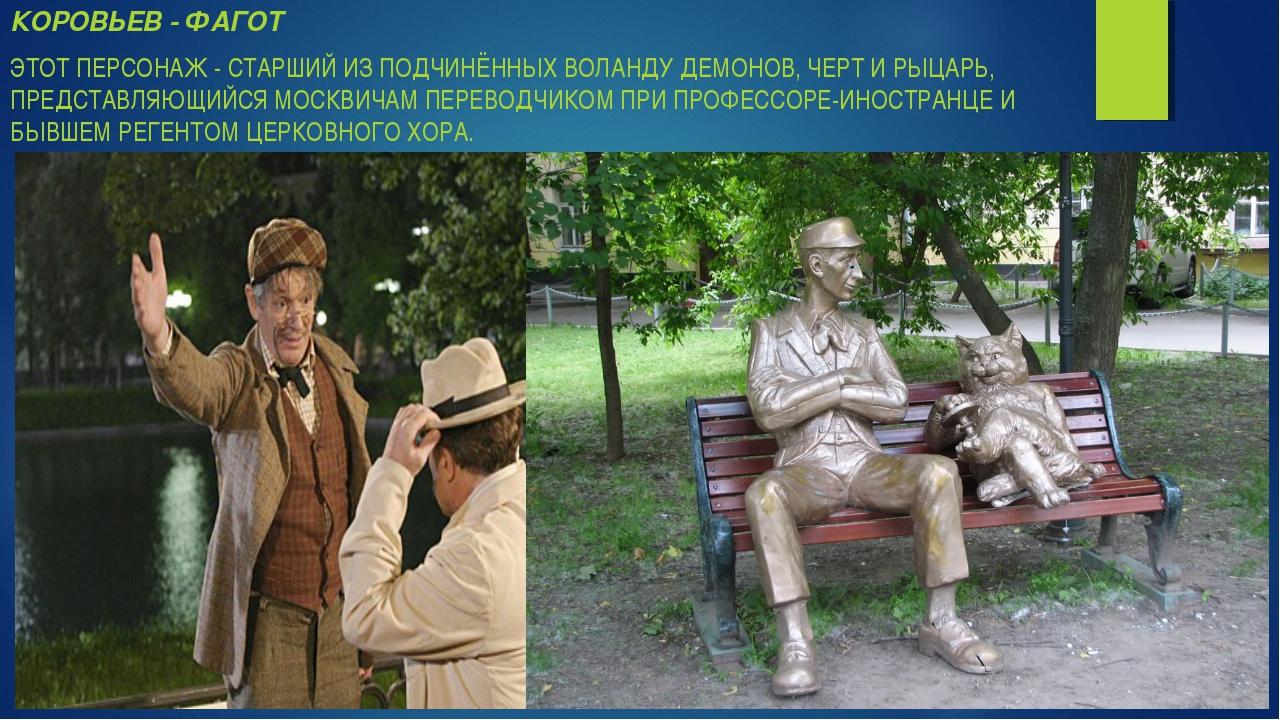 КОРОВЬЕВ - ФАГОТ ЭТОТ ПЕРСОНАЖ - СТАРШИЙ ИЗ ПОДЧИНЁННЫХ ВОЛАНДУ ДЕМОНОВ, ЧЕРТ...