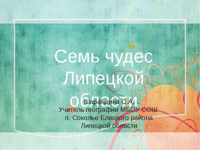 Семь чудес Липецкой области Шарандина С.А. Учитель географии МБОУ СОШ п. Сок...
