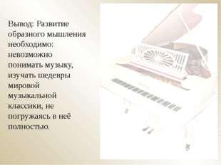 Вывод: Развитие образного мышления необходимо: невозможно понимать музыку, из