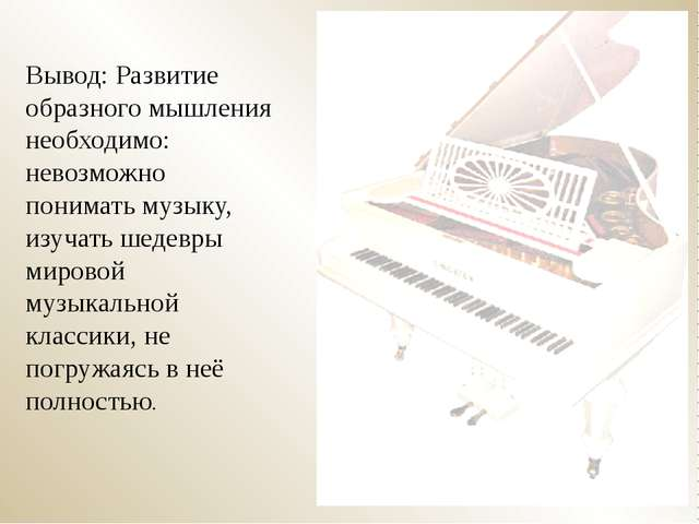 Вывод: Развитие образного мышления необходимо: невозможно понимать музыку, из...