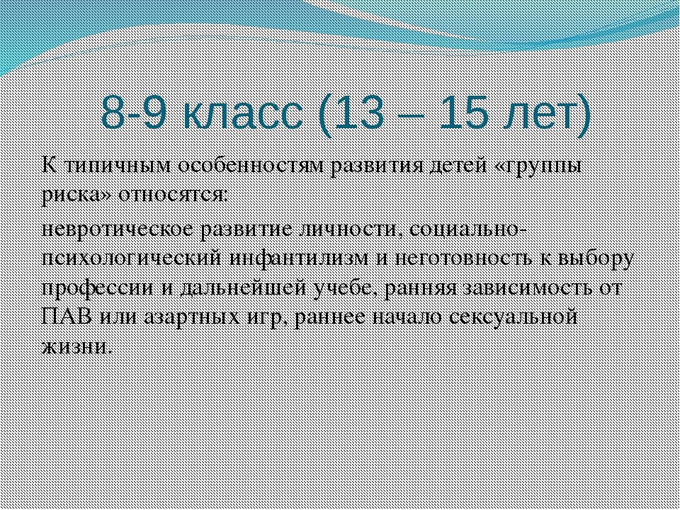 8-9 класс (13 – 15 лет) К типичным особенностям развития детей «группы риска...