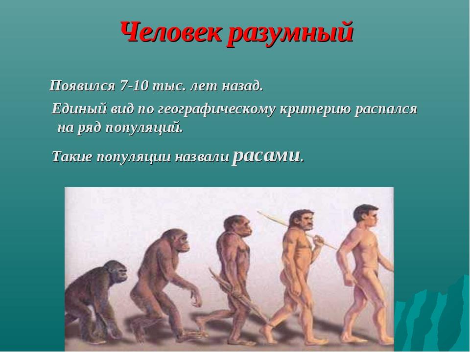 Человек разумный Появился 7-10 тыс. лет назад. Единый вид по географическому...