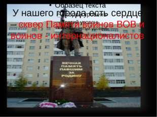 У нашего города есть сердце – сквер Памяти воинов ВОВ и воинов - интернациона