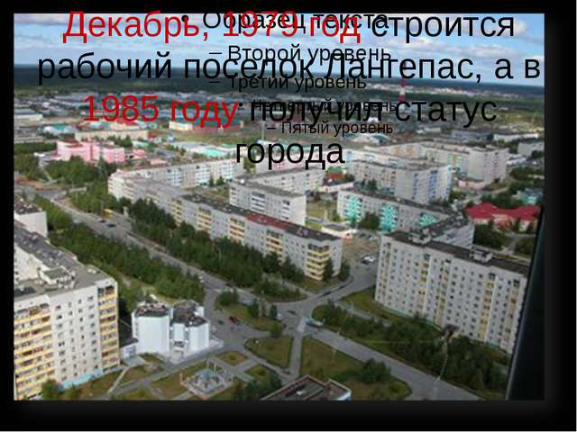 Декабрь, 1979 год строится рабочий поселок Лангепас, а в 1985 году получил ст...