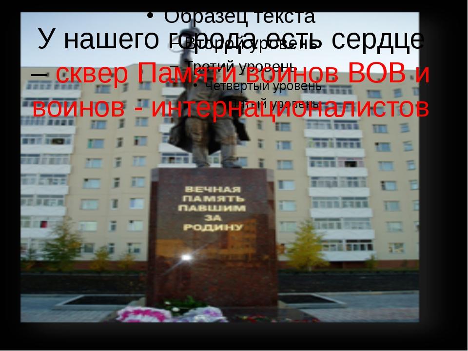 У нашего города есть сердце – сквер Памяти воинов ВОВ и воинов - интернациона...