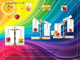 Учебник №1, с. 78 П. - В. - К.- Л. - Чей предмет самый тяжёлый? Чей предмет с