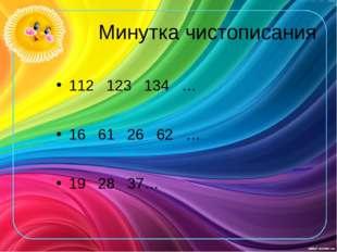 Минутка чистописания 112 123 134 … 16 61 26 62 … 19 28 37…