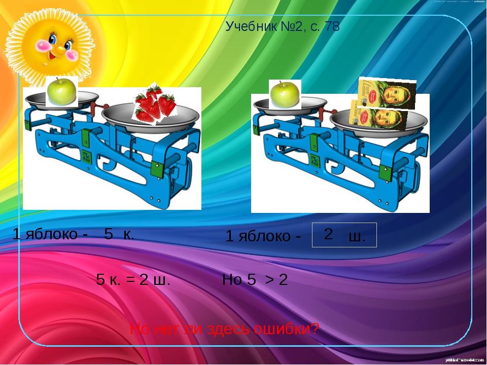 1 яблоко - к. 5 Учебник №2, с. 78 1 яблоко - ш. 2 5 к. = 2 ш. Но 5 > 2 Но нет...