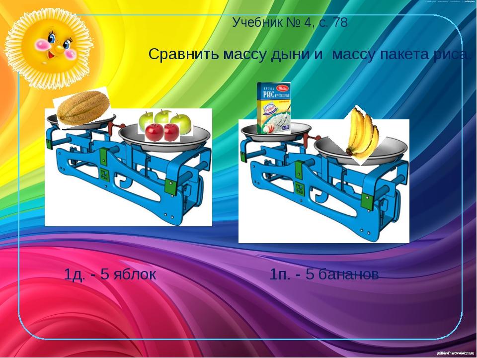 Учебник № 4, с. 78 1д. - 5 яблок 1п. - 5 бананов Сравнить массу дыни и массу...