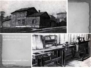 В 1908 году Циолковский приобрел себе дом. Верстак и токарный станок Циолков