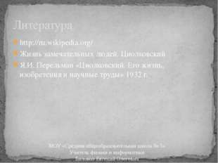 http://ru.wikipedia.org/ Жизнь замечательных людей. Циолковский Я.И. Перельма