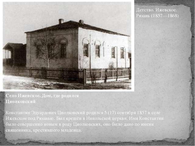 Село Ижевское. Дом, где родился Циолковский Константин Эдуардович Циолковский...
