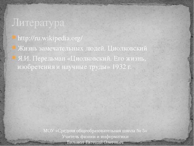 http://ru.wikipedia.org/ Жизнь замечательных людей. Циолковский Я.И. Перельма...
