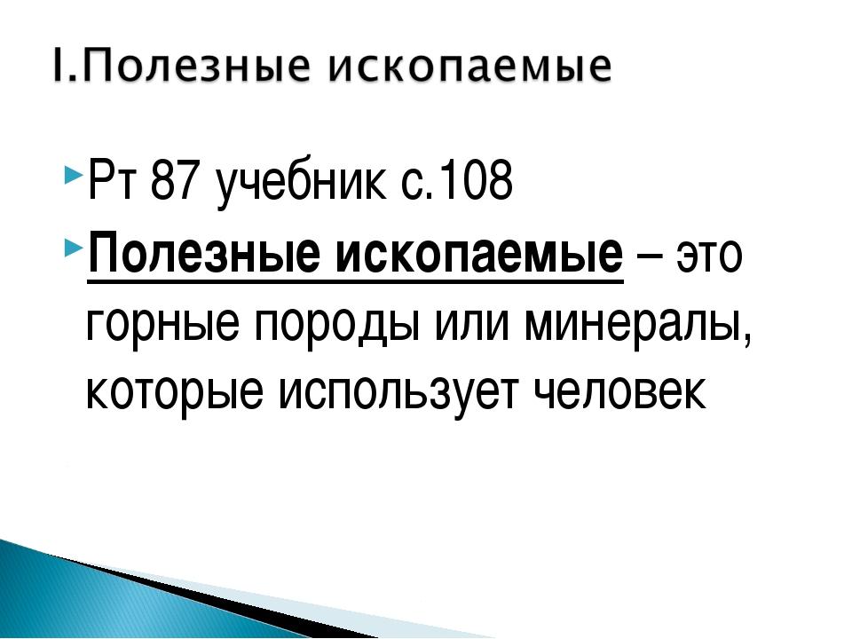 Рт 87 учебник с.108 Полезные ископаемые – это горные породы или минералы, кот...