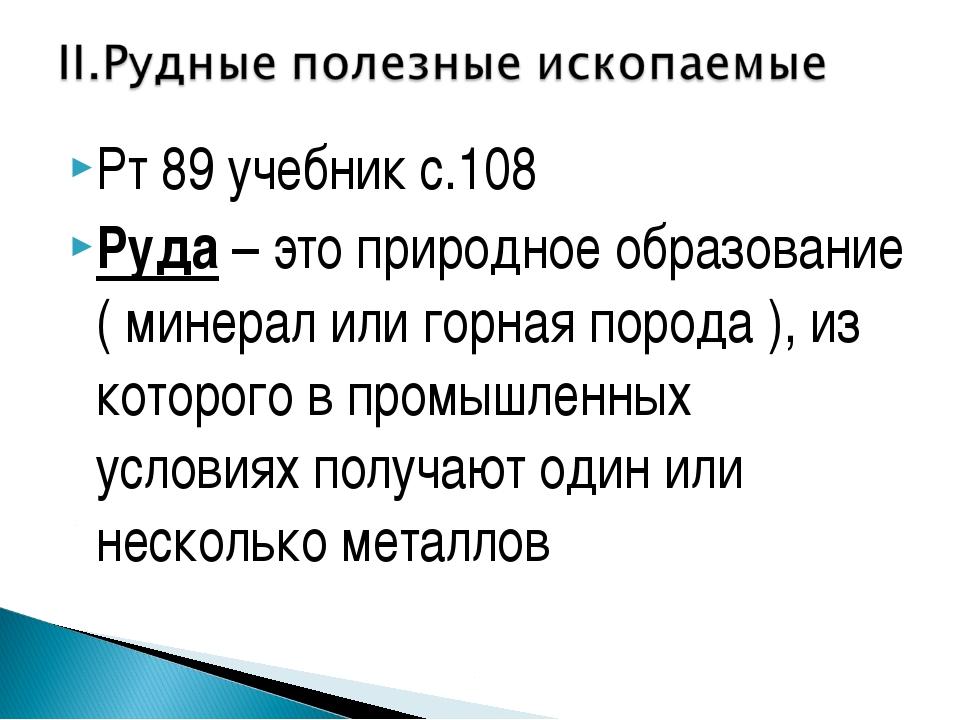 Рт 89 учебник с.108 Руда – это природное образование ( минерал или горная пор...