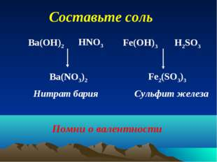Составьте соль Ba(OH)2 HNO3 Ba(NO3)2 Fe(OH)3 H2SO3 Fe2(SO3)3 Нитрат бария Сул